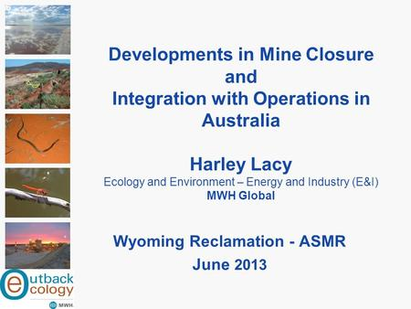 Developments in Mine Closure and Integration with Operations in Australia Harley Lacy Ecology and Environment – Energy and Industry (E&I) MWH Global Wyoming.