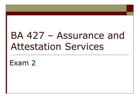 BA 427 – Assurance and Attestation Services Exam 2.