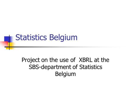 Statistics Belgium Project on the use of XBRL at the SBS-department of Statistics Belgium.