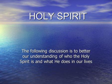 HOLY SPIRIT The following discussion is to better our understanding of who the Holy Spirit is and what He does in our lives.