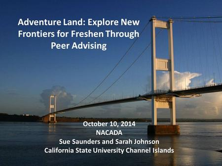 Adventure Land: Explore New Frontiers for Freshen Through Peer Advising October 10, 2014 NACADA Sue Saunders and Sarah Johnson California State University.