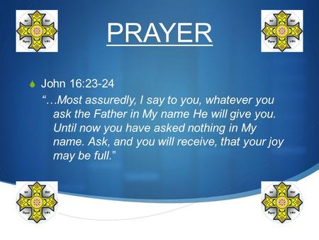 "PRAYER  John 16:23-24 ""…Most assuredly, I say to you, whatever you ask the Father in My name He will give you. Until now you have asked nothing in My."