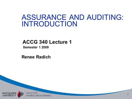 1 ASSURANCE AND AUDITING: INTRODUCTION ACCG 340 Lecture 1 Semester 1 2009 Renee Radich.
