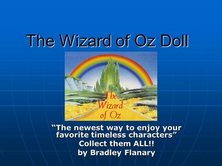 """The newest way to enjoy your favorite timeless characters"" Collect them ALL!! by Bradley Flanary The Wizard of Oz Doll."