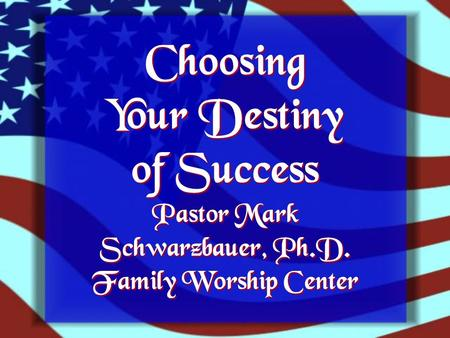 Choosing Your Destiny of Success Pastor Mark Schwarzbauer, Ph.D. Family Worship Center.
