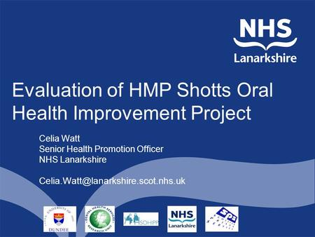 Evaluation of HMP Shotts Oral Health Improvement Project Celia Watt Senior Health Promotion Officer NHS Lanarkshire
