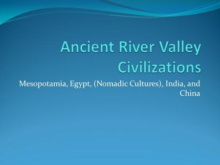 Mesopotamia, Egypt, (Nomadic Cultures), India, and China.
