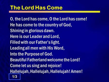 The Lord Has Come O, the Lord has come, O the Lord has come! He has come to the country of God, Shining in glorious dawn. Here is our Leader and Lord,