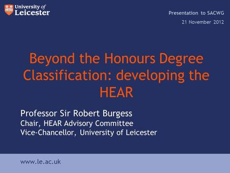 Www.le.ac.uk Beyond the Honours Degree Classification: developing the HEAR Presentation to SACWG 21 November 2012 www.le.ac.uk Professor Sir Robert Burgess.