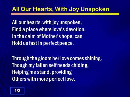 All Our Hearts, With Joy Unspoken All our hearts, with joy unspoken, Find a place where love's devotion, In the calm of Mother's hope, can Hold us fast.