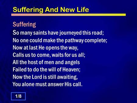 Suffering And New Life Suffering S o many saints have journeyed this road; No one could make the pathway complete; Now at last He opens the way, Calls.