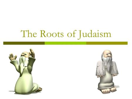 The Roots of Judaism. Nomadic People  In the year 2000 B.C. there lived a man named Abraham Was a shepherd who migrated to Canaan Abraham is considered.