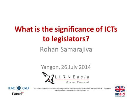 What is the significance of ICTs to legislators? Rohan Samarajiva Yangon, 26 July 2014 This work was carried out with the aid of a grant from the International.