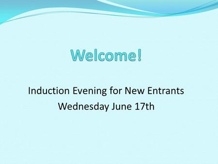 Induction Evening for New Entrants Wednesday June 17th.