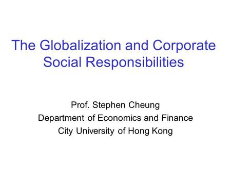 The Globalization and Corporate Social Responsibilities Prof. Stephen Cheung Department of Economics and Finance City University of Hong Kong.