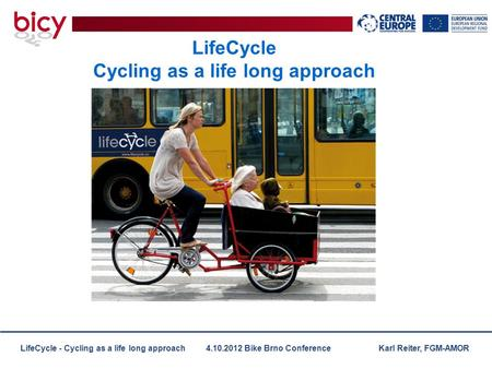 LifeCycle - Cycling as a life long approach 4.10.2012 Bike Brno Conference Karl Reiter, FGM-AMOR LifeCycle Cycling as a life long approach.