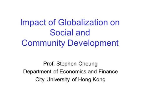 Impact of Globalization on Social and Community Development Prof. Stephen Cheung Department of Economics and Finance City University of Hong Kong.