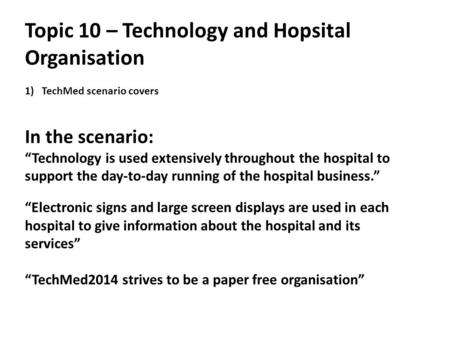 "Topic 10 – Technology and Hopsital Organisation 1)TechMed scenario covers In the scenario: ""Technology is used extensively throughout the hospital to support."