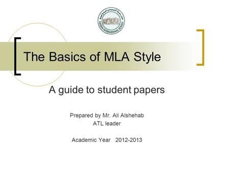 The Basics of MLA Style A guide to student papers Prepared by Mr. Ali Alshehab ATL leader Academic Year 2012-2013.