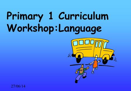 27/06/14 Primary 1 Curriculum Workshop:Language. 27/06/14 Primary 1 Language Reading Writing Talking Listening.