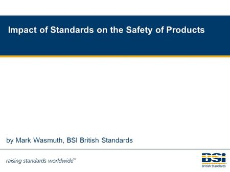 1 by Mark Wasmuth, BSI British Standards Impact of Standards on the Safety of Products.