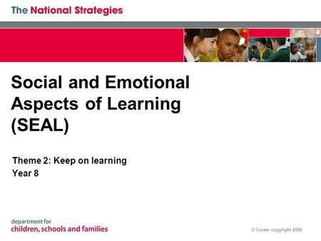 © Crown copyright 2008 Social and Emotional Aspects of Learning (SEAL) Theme 2: Keep on learning Year 8.