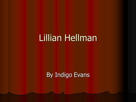 Lillian Hellman By Indigo Evans. Lillian Hellman was a famous American playwright. She was born in New Orleans, Louisiana in 1905. She spent most of her.