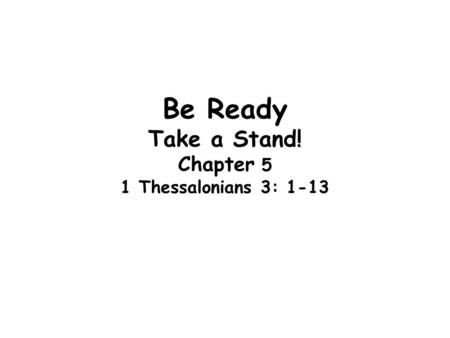 Be Ready Take a Stand! Chapter 5 1 Thessalonians 3: 1-13.