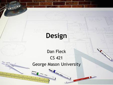 Design Dan Fleck CS 421 George Mason University. What is the design phase? Analysis phase describes what the system should do Analysis has provided a.