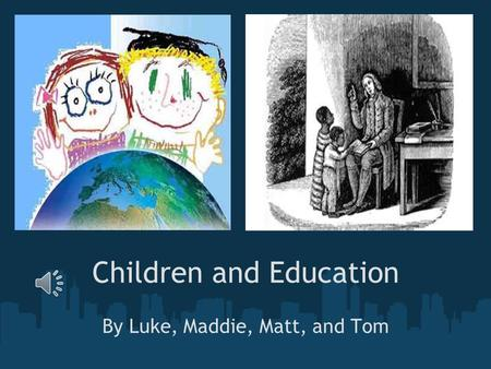 Children and Education By Luke, Maddie, Matt, and Tom.