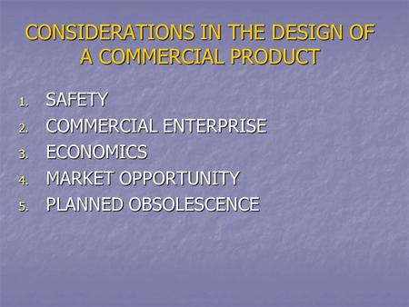 CONSIDERATIONS IN THE DESIGN OF A COMMERCIAL PRODUCT 1. SAFETY 2. COMMERCIAL ENTERPRISE 3. ECONOMICS 4. MARKET OPPORTUNITY 5. PLANNED OBSOLESCENCE.
