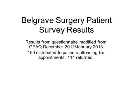 Belgrave Surgery Patient Survey Results Results from questionnaire modified from GPAQ December 2012/January 2013 150 distributed to patients attending.