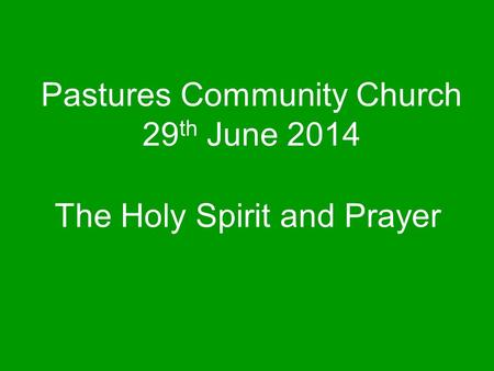 Pastures Community Church 29 th June 2014 The Holy Spirit and Prayer.