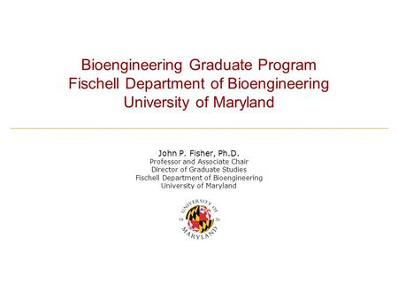 Bioengineering Graduate Program Fischell Department of Bioengineering University of Maryland John P. Fisher, Ph.D. Professor and Associate Chair Director.