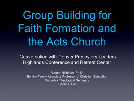 Group Building for Faith Formation and the Acts Church Conversation with Denver Presbytery Leaders Highlands Conference and Retreat Center Rodger Nishioka,