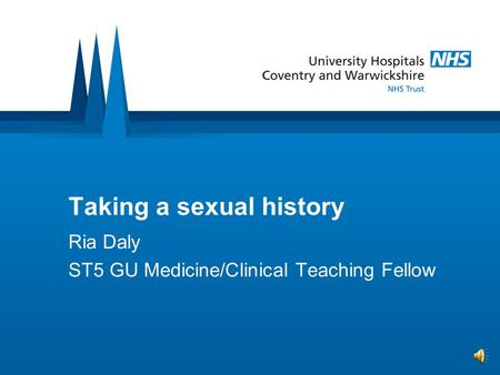 Taking a sexual history Ria Daly ST5 GU Medicine/Clinical Teaching Fellow.