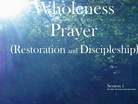 Wholeness Prayer ( Restoration and Discipleship ) Session 1 2014, ©2007, 2006 Freedom for the Captive Ministries.
