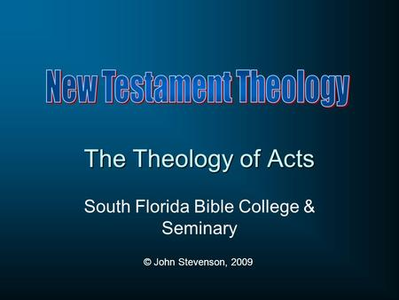 The Theology of Acts South Florida Bible College & Seminary © John Stevenson, 2009.