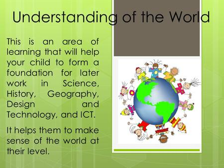 Understanding of the World This is an area of learning that will help your child to form a foundation for later work in Science, History, Geography, Design.
