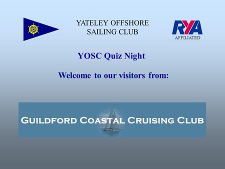 YATELEY OFFSHORE SAILING CLUB AFFILIATED YOSC Quiz Night Welcome to our visitors from: