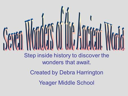 Step inside history to discover the wonders that await. Created by Debra Harrington Yeager Middle School.