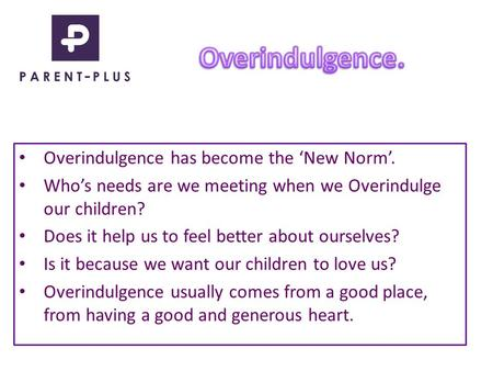Overindulgence has become the 'New Norm'. Who's needs are we meeting when we Overindulge our children? Does it help us to feel better about ourselves?