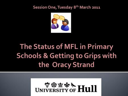 Session One, Tuesday 8 th March 2011. By the end of the session you will have considered reasons for teaching MFL to primary pupils become more familiar.