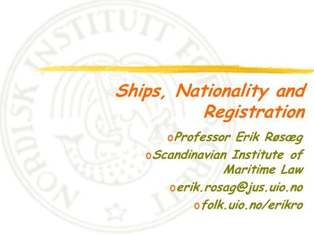 Ships, Nationality and Registration oProfessor Erik Røsæg oScandinavian Institute of Maritime Law ofolk.uio.no/erikro.