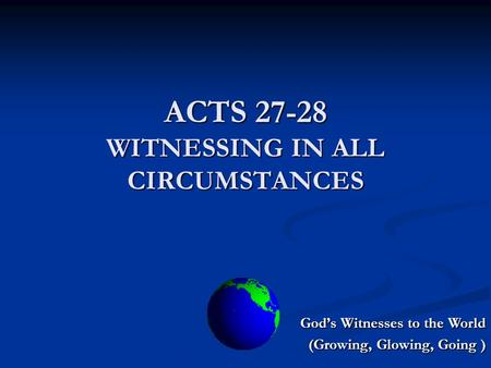 ACTS 27-28 WITNESSING IN ALL CIRCUMSTANCES God's Witnesses to the World (Growing, Glowing, Going )