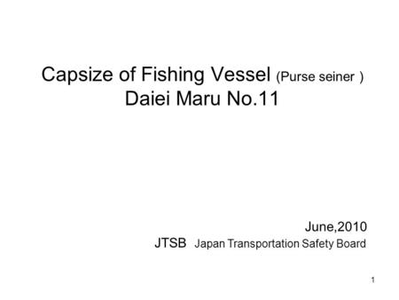 Capsize of Fishing Vessel (Purse seiner ) Daiei Maru No.11 June,2010 JTSB Japan Transportation Safety Board 1.