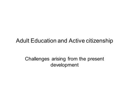 Adult Education and Active citizenship Challenges arising from the present development.