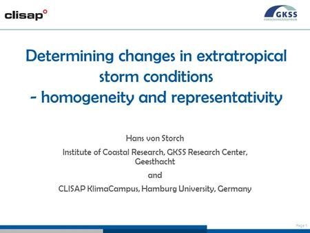 Page 1 Determining changes in extratropical storm conditions - homogeneity and representativity Hans von Storch Institute of Coastal Research, GKSS Research.
