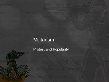 Militarism Protest and Popularity. Definition: Militarism means that the army and military forces are important to the Government. Countries wanted to.