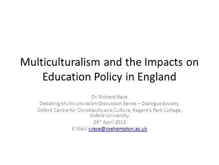 Multiculturalism and the Impacts on Education Policy in England Dr. Richard Race Debating Multiculturalism Discussion Series – Dialogue Society. Oxford.